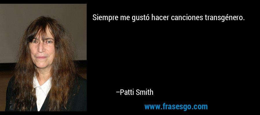 Siempre me gustó hacer canciones transgénero. – Patti Smith