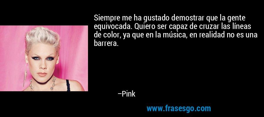 Siempre me ha gustado demostrar que la gente equivocada. Quiero ser capaz de cruzar las líneas de color, ya que en la música, en realidad no es una barrera. – Pink