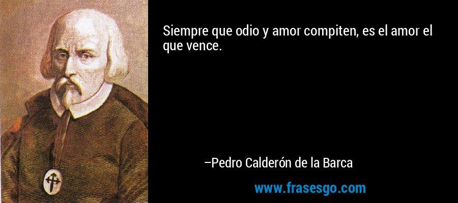 Siempre que odio y amor compiten, es el amor el que vence. – Pedro Calderón de la Barca