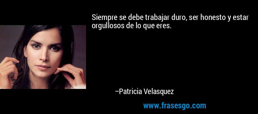 Siempre se debe trabajar duro, ser honesto y estar orgullosos de lo que eres. – Patricia Velasquez