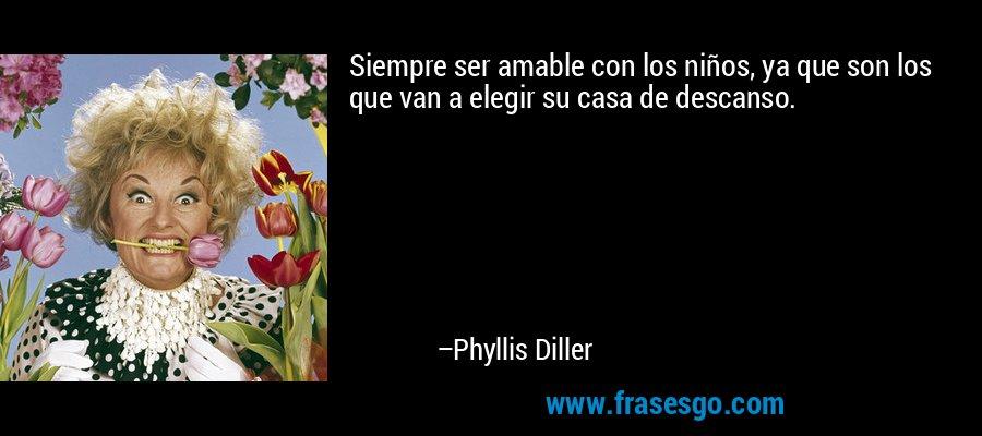 Siempre ser amable con los niños, ya que son los que van a elegir su casa de descanso. – Phyllis Diller