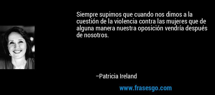 Siempre supimos que cuando nos dimos a la cuestión de la violencia contra las mujeres que de alguna manera nuestra oposición vendría después de nosotros. – Patricia Ireland
