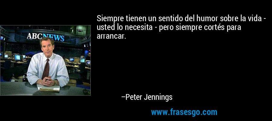 Siempre tienen un sentido del humor sobre la vida - usted lo necesita - pero siempre cortés para arrancar. – Peter Jennings
