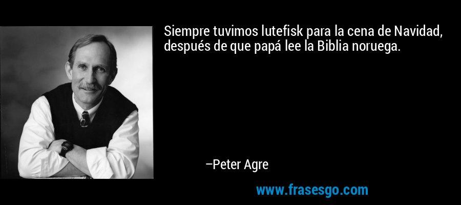 Siempre tuvimos lutefisk para la cena de Navidad, después de que papá lee la Biblia noruega. – Peter Agre
