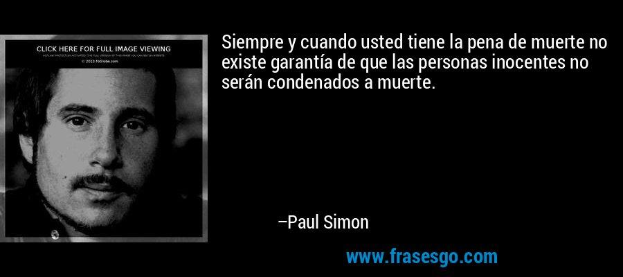 Siempre y cuando usted tiene la pena de muerte no existe garantía de que las personas inocentes no serán condenados a muerte. – Paul Simon