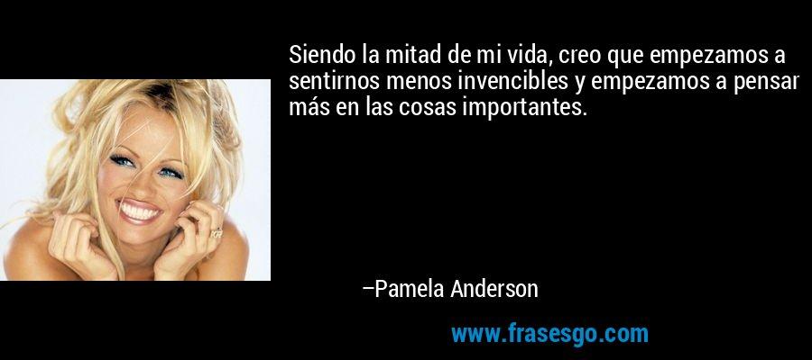 Siendo la mitad de mi vida, creo que empezamos a sentirnos menos invencibles y empezamos a pensar más en las cosas importantes. – Pamela Anderson