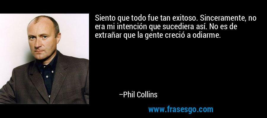 Siento que todo fue tan exitoso. Sinceramente, no era mi intención que sucediera así. No es de extrañar que la gente creció a odiarme. – Phil Collins
