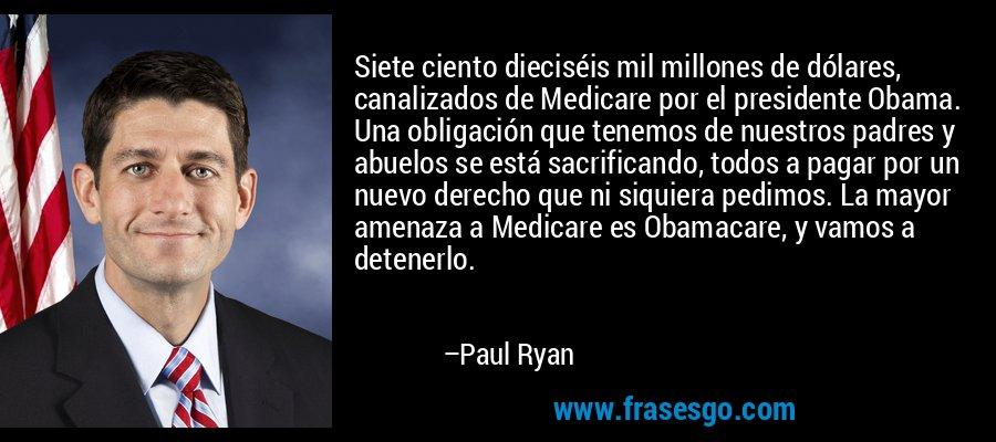 Siete ciento dieciséis mil millones de dólares, canalizados de Medicare por el presidente Obama. Una obligación que tenemos de nuestros padres y abuelos se está sacrificando, todos a pagar por un nuevo derecho que ni siquiera pedimos. La mayor amenaza a Medicare es Obamacare, y vamos a detenerlo. – Paul Ryan