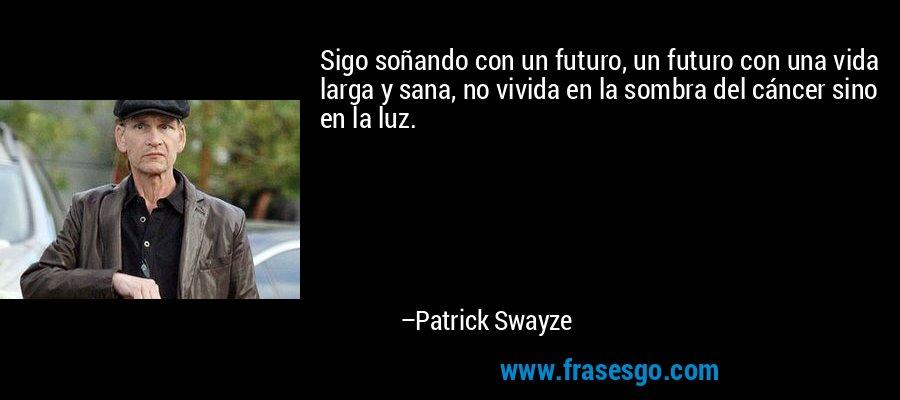 Sigo soñando con un futuro, un futuro con una vida larga y sana, no vivida en la sombra del cáncer sino en la luz. – Patrick Swayze
