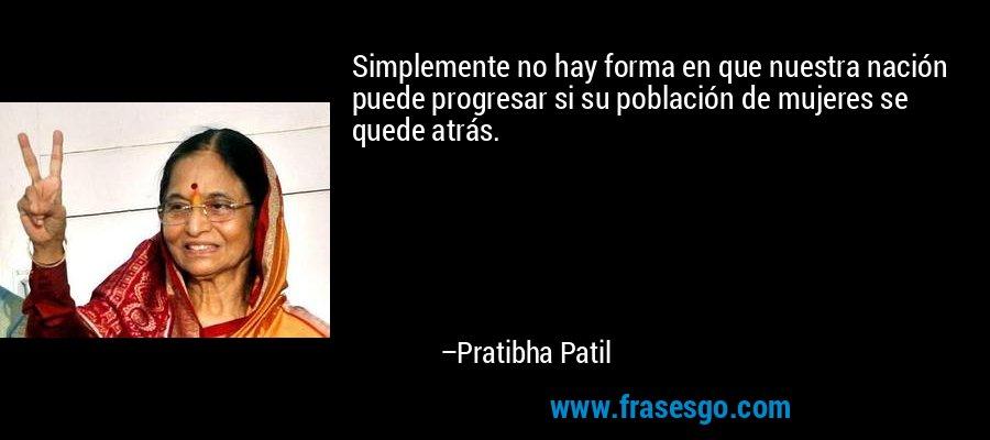 Simplemente no hay forma en que nuestra nación puede progresar si su población de mujeres se quede atrás. – Pratibha Patil
