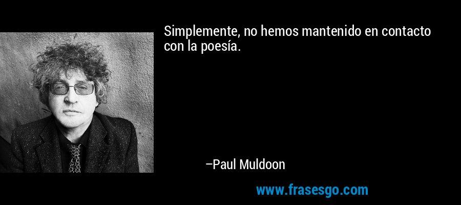 Simplemente, no hemos mantenido en contacto con la poesía. – Paul Muldoon