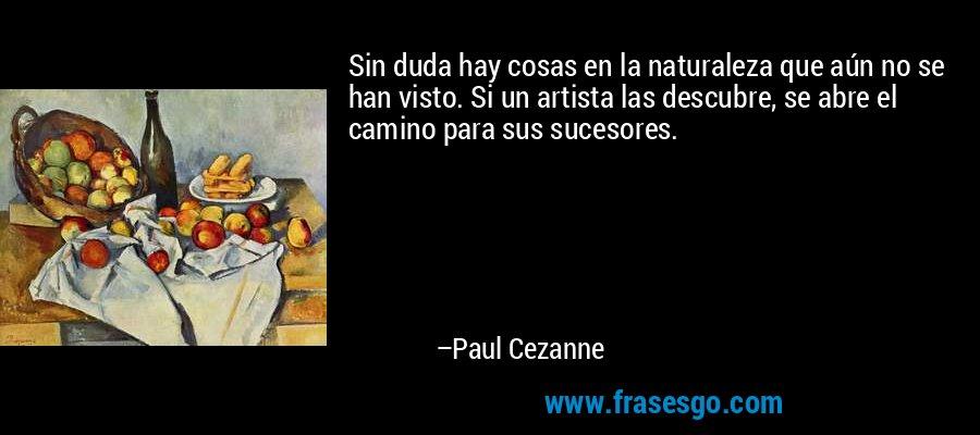 Sin duda hay cosas en la naturaleza que aún no se han visto. Si un artista las descubre, se abre el camino para sus sucesores. – Paul Cezanne