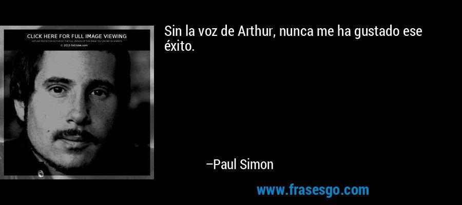 Sin la voz de Arthur, nunca me ha gustado ese éxito. – Paul Simon