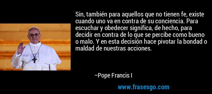 Sin, también para aquellos que no tienen fe, existe cuando uno va en contra de su conciencia. Para escuchar y obedecer significa, de hecho, para decidir en contra de lo que se percibe como bueno o malo. Y en esta decisión hace pivotar la bondad o maldad de nuestras acciones. – Pope Francis I