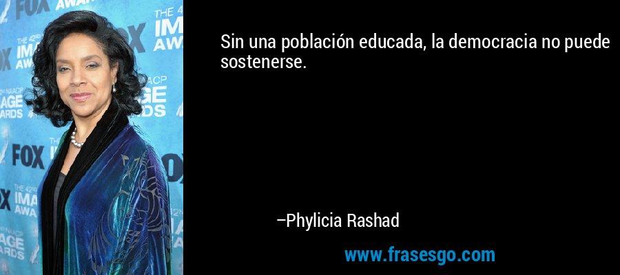 Sin una población educada, la democracia no puede sostenerse. – Phylicia Rashad