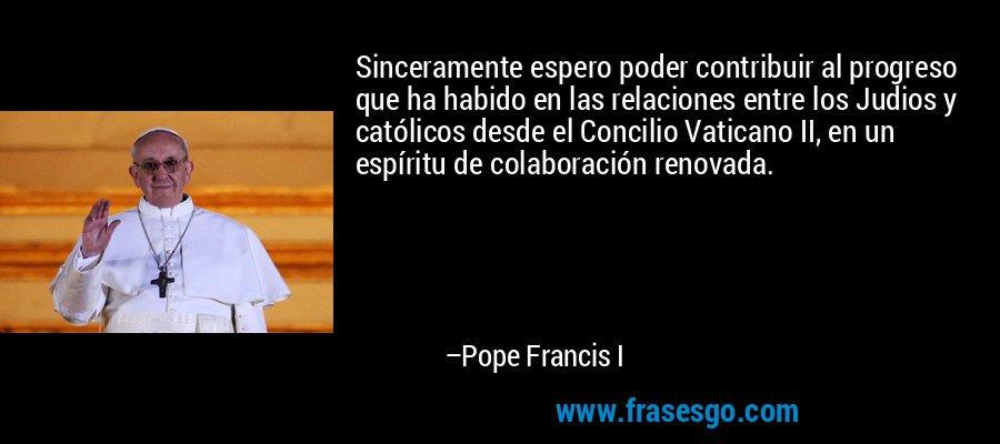 Sinceramente espero poder contribuir al progreso que ha habido en las relaciones entre los Judios y católicos desde el Concilio Vaticano II, en un espíritu de colaboración renovada. – Pope Francis I