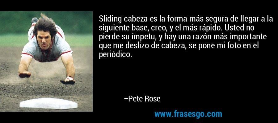Sliding cabeza es la forma más segura de llegar a la siguiente base, creo, y el más rápido. Usted no pierde su ímpetu, y hay una razón más importante que me deslizo de cabeza, se pone mi foto en el periódico. – Pete Rose