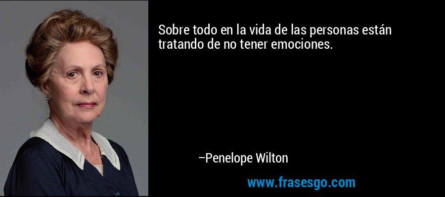 Sobre todo en la vida de las personas están tratando de no tener emociones. – Penelope Wilton
