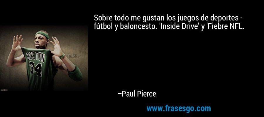 Sobre todo me gustan los juegos de deportes - fútbol y baloncesto. 'Inside Drive' y 'Fiebre NFL. – Paul Pierce