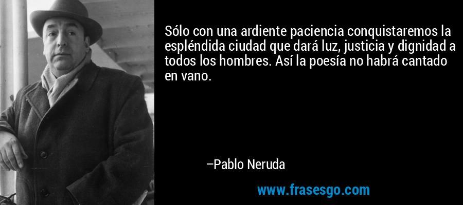 Sólo con una ardiente paciencia conquistaremos la espléndida ciudad que dará luz, justicia y dignidad a todos los hombres. Así la poesía no habrá cantado en vano. – Pablo Neruda