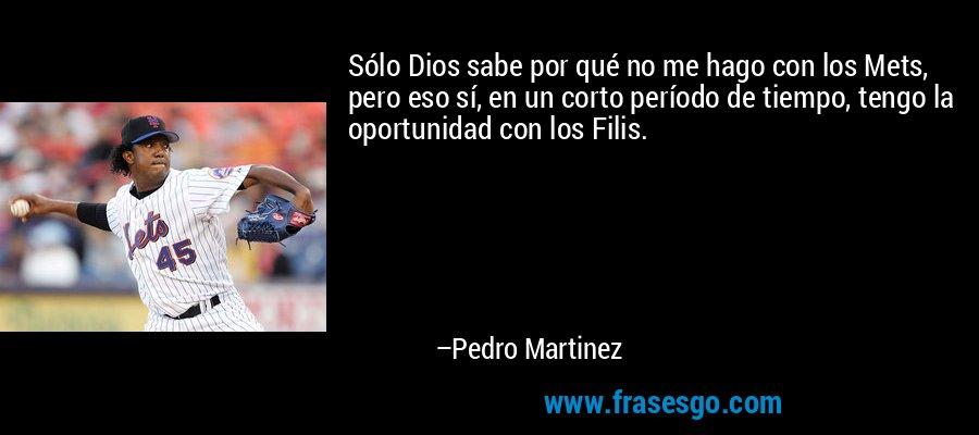 Sólo Dios sabe por qué no me hago con los Mets, pero eso sí, en un corto período de tiempo, tengo la oportunidad con los Filis. – Pedro Martinez