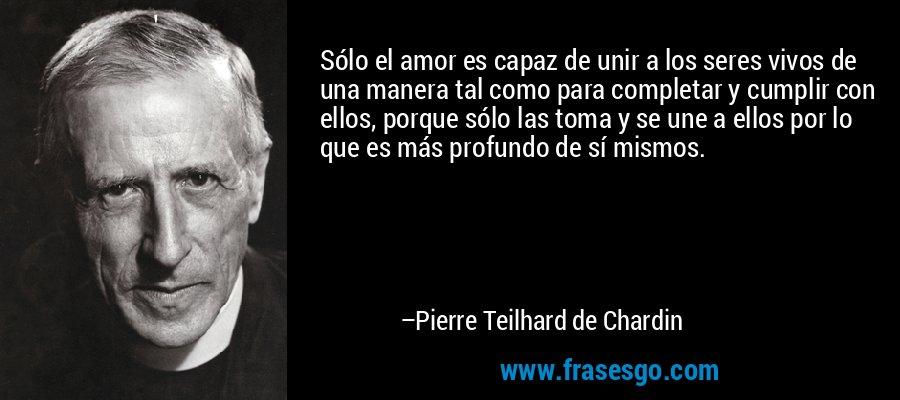 Sólo el amor es capaz de unir a los seres vivos de una manera tal como para completar y cumplir con ellos, porque sólo las toma y se une a ellos por lo que es más profundo de sí mismos. – Pierre Teilhard de Chardin