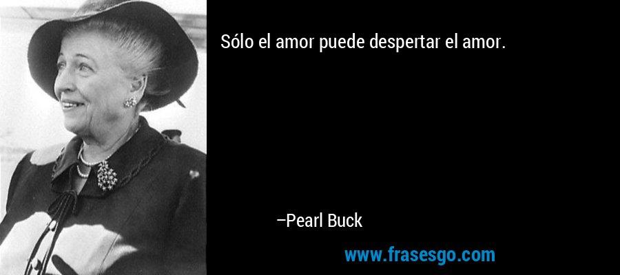 Sólo el amor puede despertar el amor. – Pearl Buck