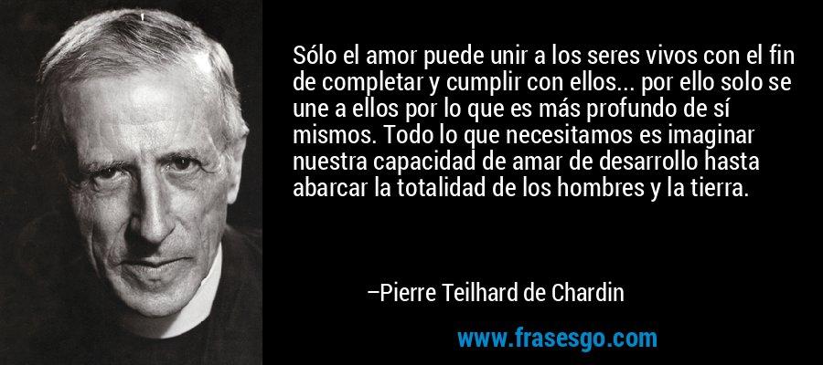 Sólo el amor puede unir a los seres vivos con el fin de completar y cumplir con ellos... por ello solo se une a ellos por lo que es más profundo de sí mismos. Todo lo que necesitamos es imaginar nuestra capacidad de amar de desarrollo hasta abarcar la totalidad de los hombres y la tierra. – Pierre Teilhard de Chardin