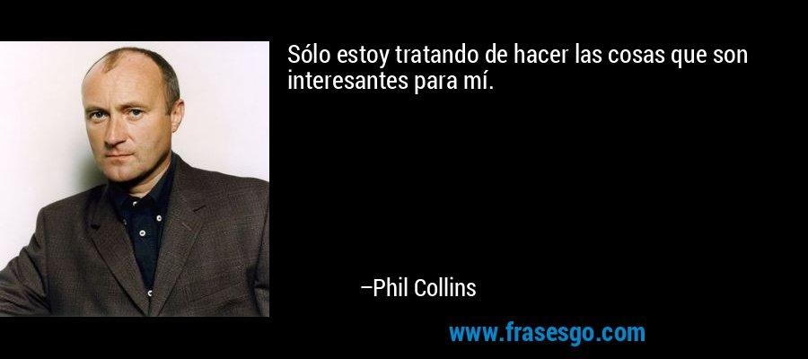 Sólo estoy tratando de hacer las cosas que son interesantes para mí. – Phil Collins