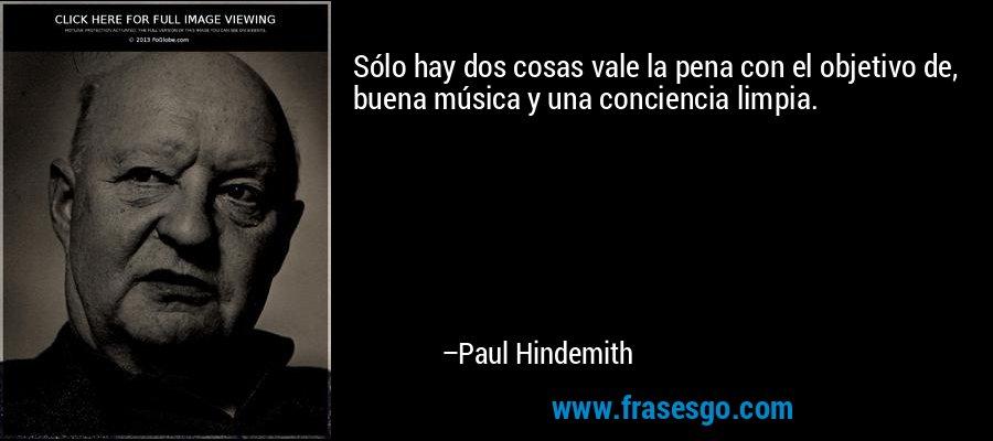 Sólo hay dos cosas vale la pena con el objetivo de, buena música y una conciencia limpia. – Paul Hindemith