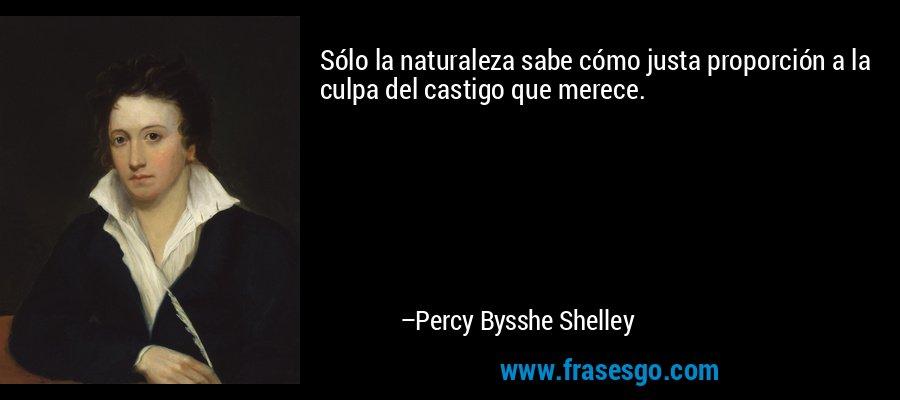 Sólo la naturaleza sabe cómo justa proporción a la culpa del castigo que merece. – Percy Bysshe Shelley
