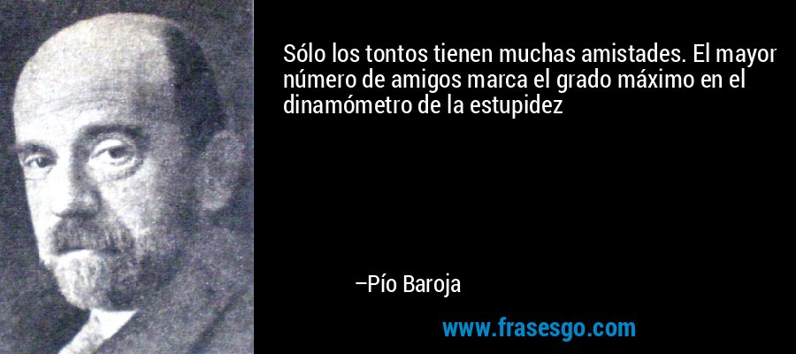 Sólo los tontos tienen muchas amistades. El mayor número de amigos marca el grado máximo en el dinamómetro de la estupidez – Pío Baroja