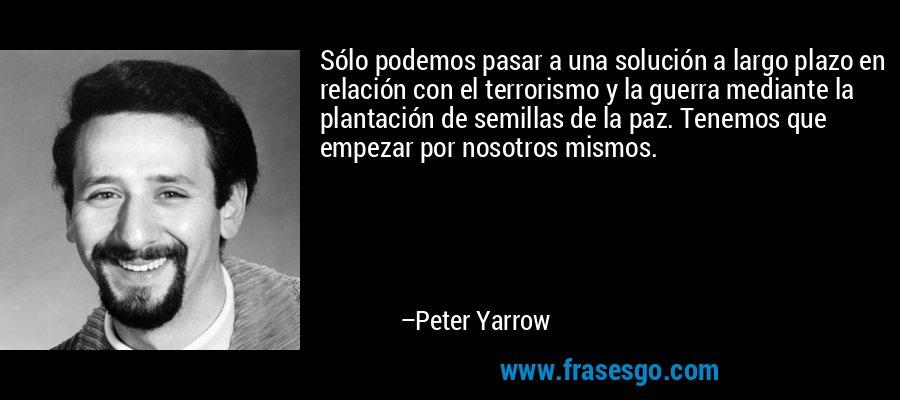 Sólo podemos pasar a una solución a largo plazo en relación con el terrorismo y la guerra mediante la plantación de semillas de la paz. Tenemos que empezar por nosotros mismos. – Peter Yarrow
