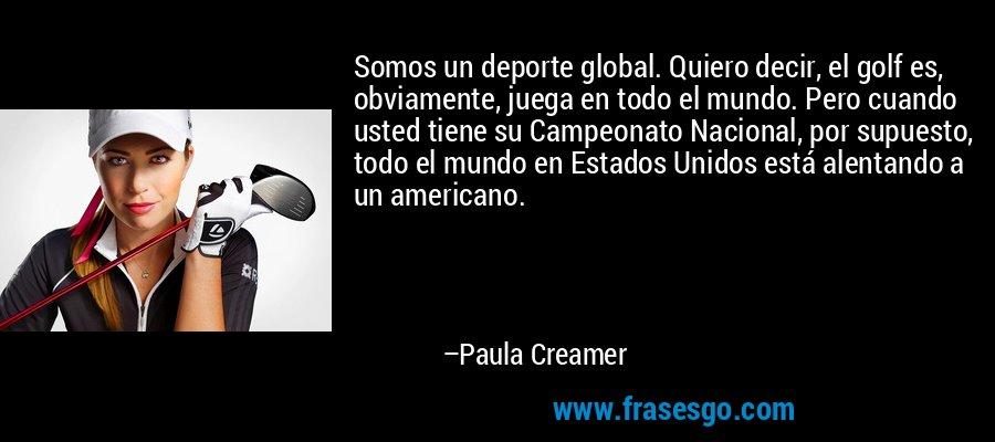Somos un deporte global. Quiero decir, el golf es, obviamente, juega en todo el mundo. Pero cuando usted tiene su Campeonato Nacional, por supuesto, todo el mundo en Estados Unidos está alentando a un americano. – Paula Creamer