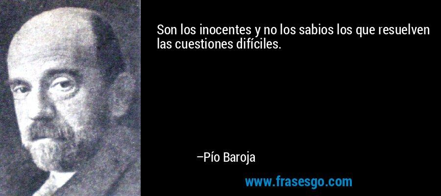Son los inocentes y no los sabios los que resuelven las cuestiones difíciles. – Pío Baroja