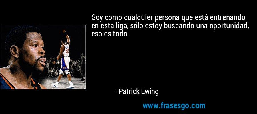 Soy como cualquier persona que está entrenando en esta liga, sólo estoy buscando una oportunidad, eso es todo. – Patrick Ewing