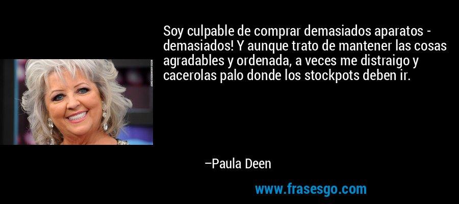 Soy culpable de comprar demasiados aparatos - demasiados! Y aunque trato de mantener las cosas agradables y ordenada, a veces me distraigo y cacerolas palo donde los stockpots deben ir. – Paula Deen