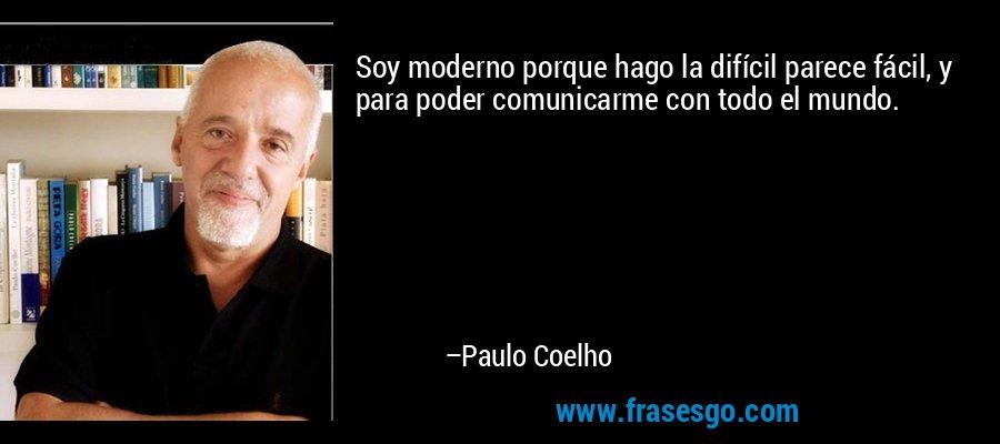 Soy moderno porque hago la difícil parece fácil, y para poder comunicarme con todo el mundo. – Paulo Coelho
