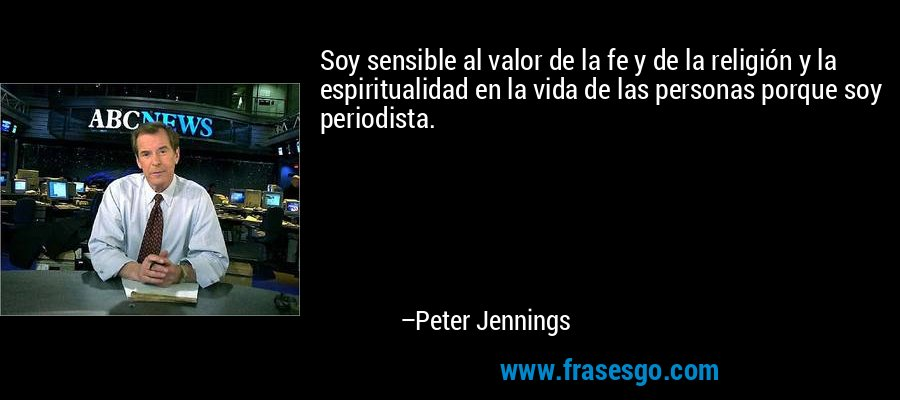Soy sensible al valor de la fe y de la religión y la espiritualidad en la vida de las personas porque soy periodista. – Peter Jennings