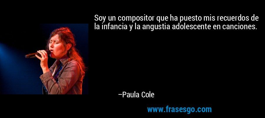 Soy un compositor que ha puesto mis recuerdos de la infancia y la angustia adolescente en canciones. – Paula Cole