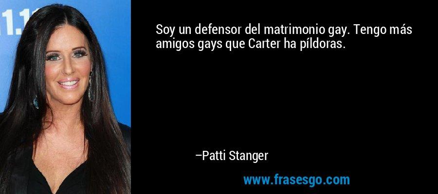 Soy un defensor del matrimonio gay. Tengo más amigos gays que Carter ha píldoras. – Patti Stanger