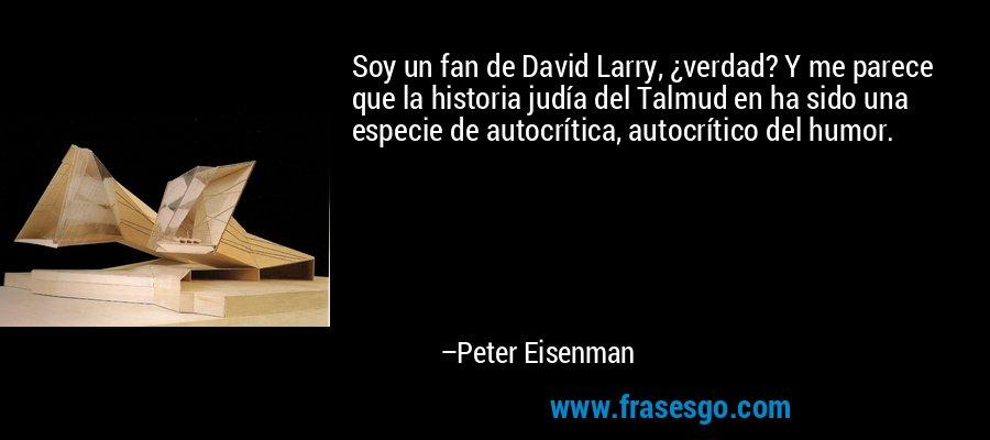 Soy un fan de David Larry, ¿verdad? Y me parece que la historia judía del Talmud en ha sido una especie de autocrítica, autocrítico del humor. – Peter Eisenman