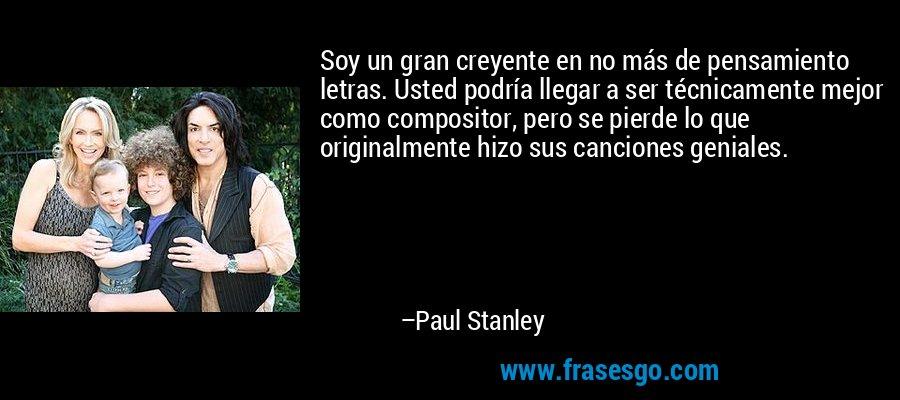 Soy un gran creyente en no más de pensamiento letras. Usted podría llegar a ser técnicamente mejor como compositor, pero se pierde lo que originalmente hizo sus canciones geniales. – Paul Stanley