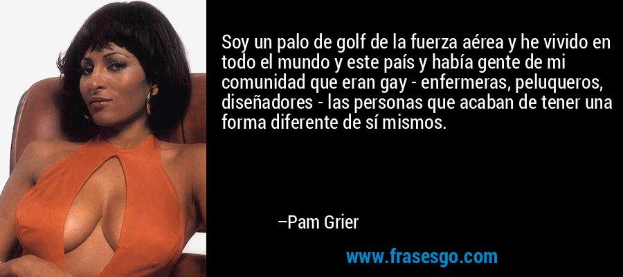 Soy un palo de golf de la fuerza aérea y he vivido en todo el mundo y este país y había gente de mi comunidad que eran gay - enfermeras, peluqueros, diseñadores - las personas que acaban de tener una forma diferente de sí mismos. – Pam Grier
