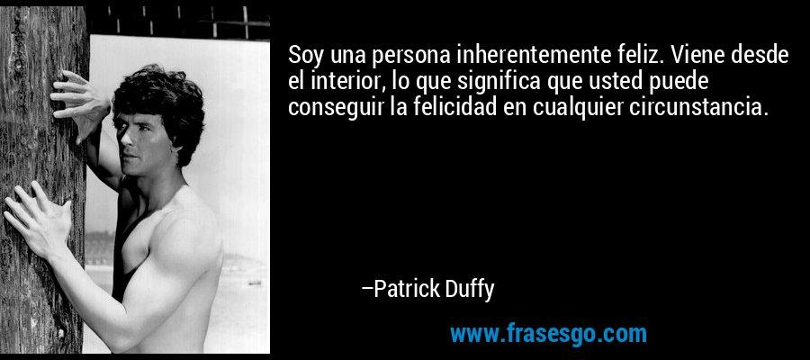 Soy una persona inherentemente feliz. Viene desde el interior, lo que significa que usted puede conseguir la felicidad en cualquier circunstancia. – Patrick Duffy
