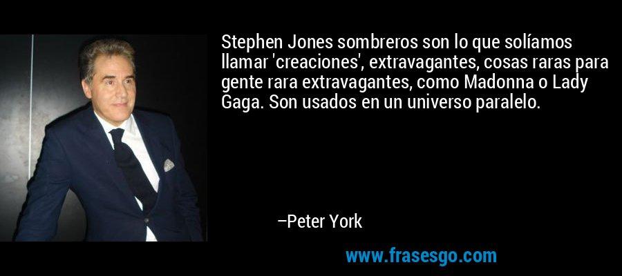 Stephen Jones sombreros son lo que solíamos llamar 'creaciones', extravagantes, cosas raras para gente rara extravagantes, como Madonna o Lady Gaga. Son usados en un universo paralelo. – Peter York