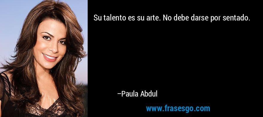 Su talento es su arte. No debe darse por sentado. – Paula Abdul