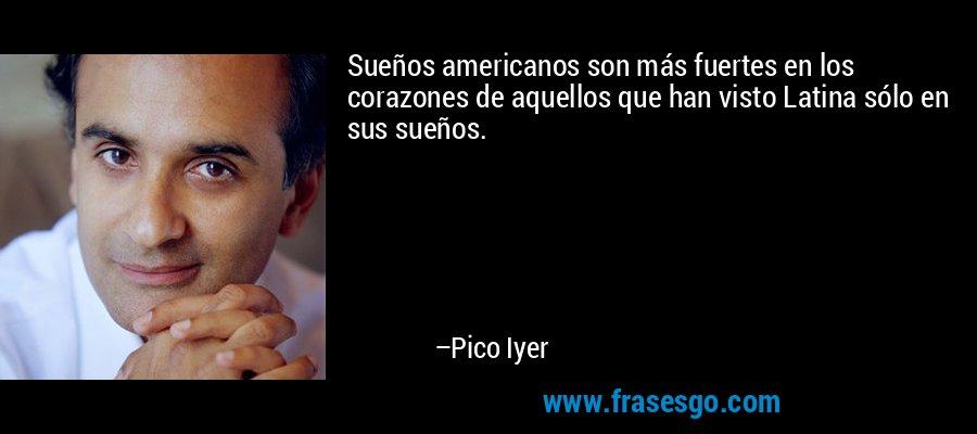 Sueños americanos son más fuertes en los corazones de aquellos que han visto Latina sólo en sus sueños. – Pico Iyer