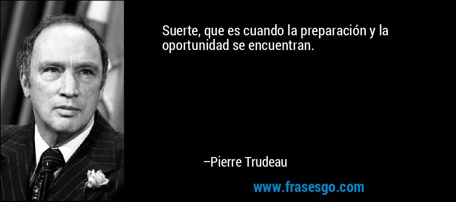 Suerte, que es cuando la preparación y la oportunidad se encuentran. – Pierre Trudeau