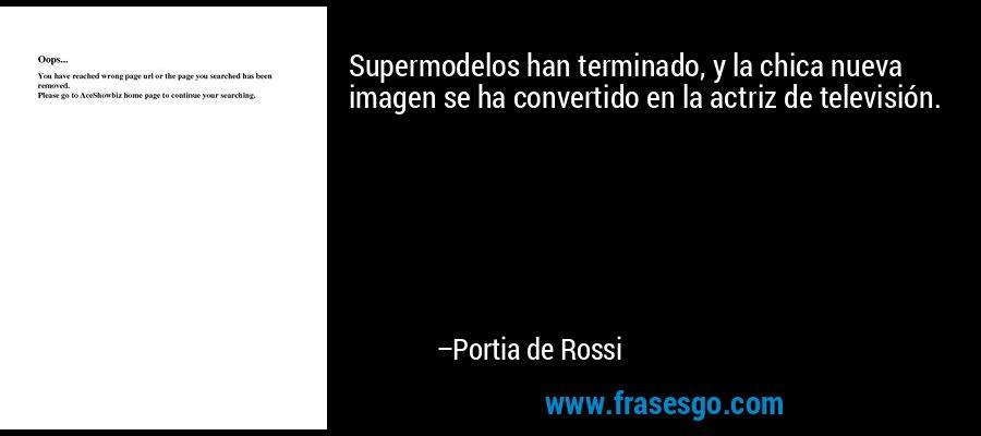 Supermodelos han terminado, y la chica nueva imagen se ha convertido en la actriz de televisión. – Portia de Rossi
